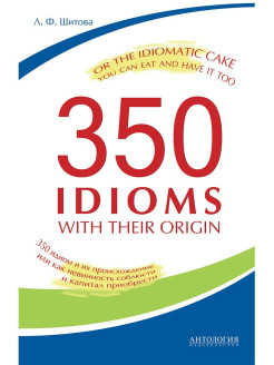 350 Idioms with Their Origin, or The Idiomatic Cake You Can Eat and Have It Too Издательство 'Антология'